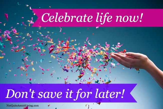 Celebrate Life..Don't save it for Later